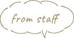 from staff (スタッフからのコメント)